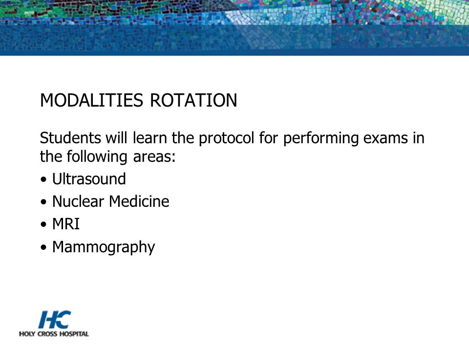 MODALITIES ROTATION Students will learn the protocol for performing exams in the following areas: Ultrasound.