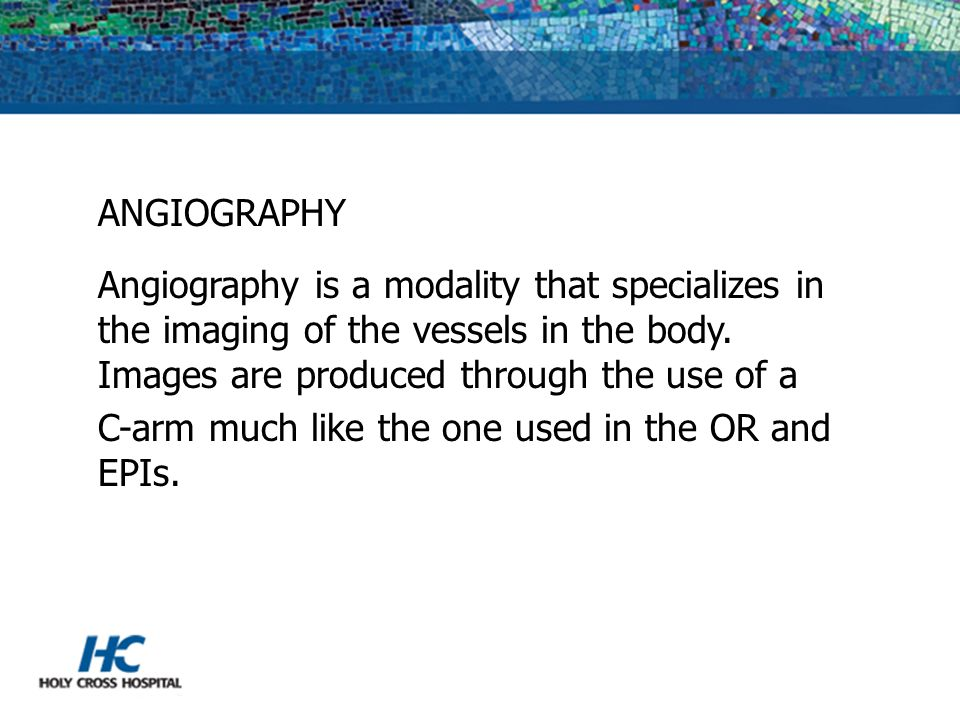 ANGIOGRAPHY Angiography is a modality that specializes in the imaging of the vessels in the body. Images are produced through the use of a.
