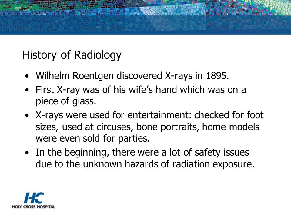 History of Radiology Wilhelm Roentgen discovered X-rays in 1895.