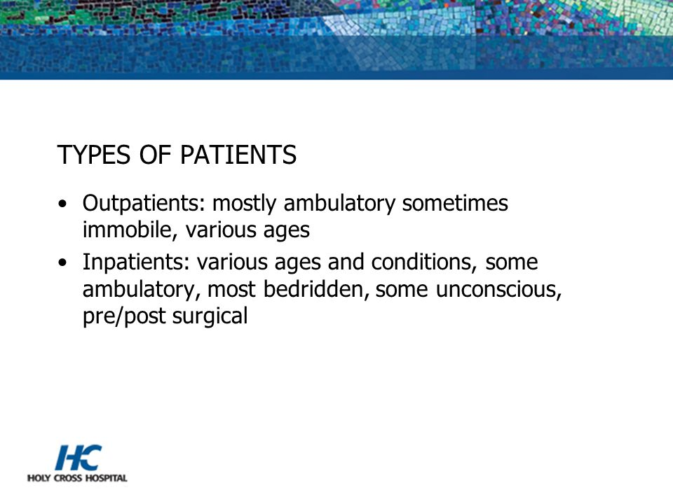 TYPES OF PATIENTS Outpatients: mostly ambulatory sometimes immobile, various ages.