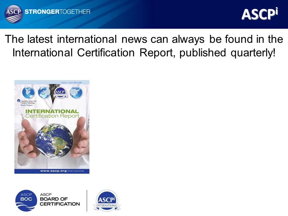 ASCPi The latest international news can always be found in the International Certification Report, published quarterly!