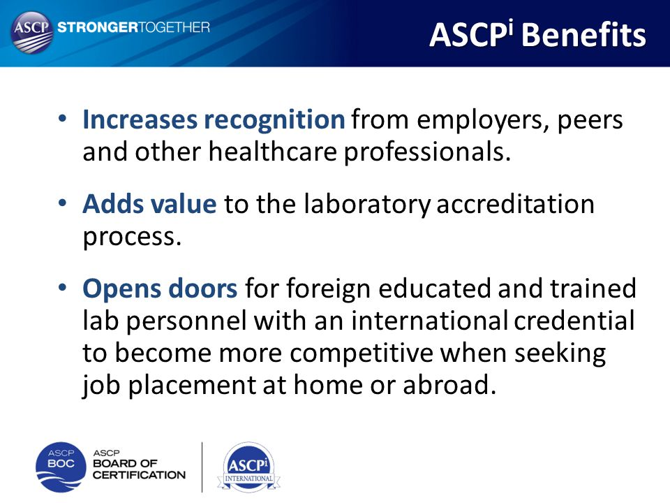 ASCPi Benefits Increases recognition from employers, peers and other healthcare professionals. Adds value to the laboratory accreditation process.