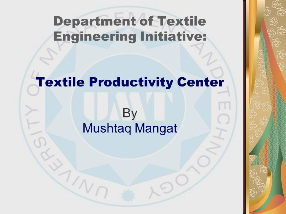 Department of Textile Engineering Initiative: Textile Productivity Center By Mushtaq Mangat