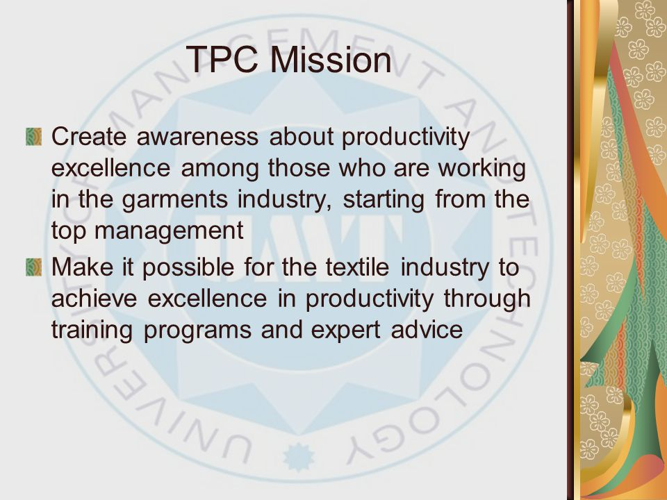 TPC Mission Create awareness about productivity excellence among those who are working in the garments industry, starting from the top management.