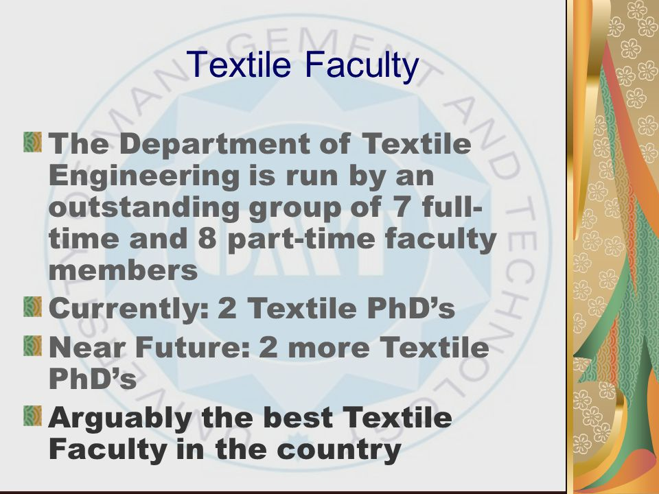 Textile Faculty The Department of Textile Engineering is run by an outstanding group of 7 full-time and 8 part-time faculty members.