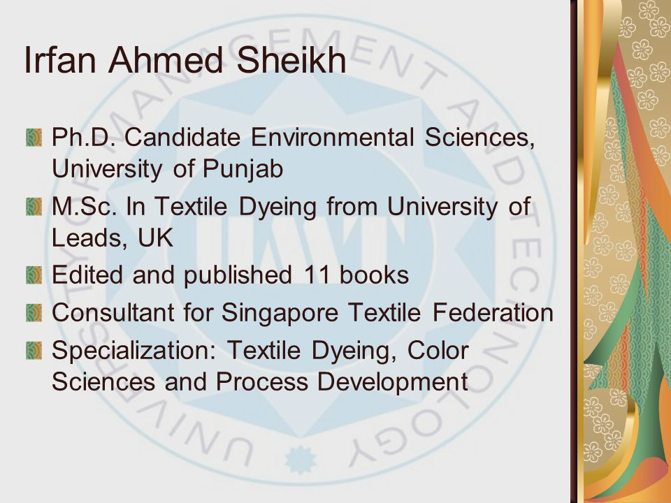 Irfan Ahmed Sheikh Ph.D. Candidate Environmental Sciences, University of Punjab. M.Sc. In Textile Dyeing from University of Leads, UK.