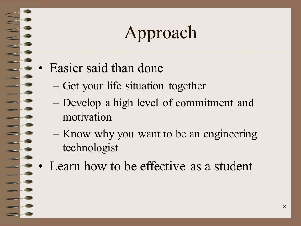 Approach Easier said than done Learn how to be effective as a student