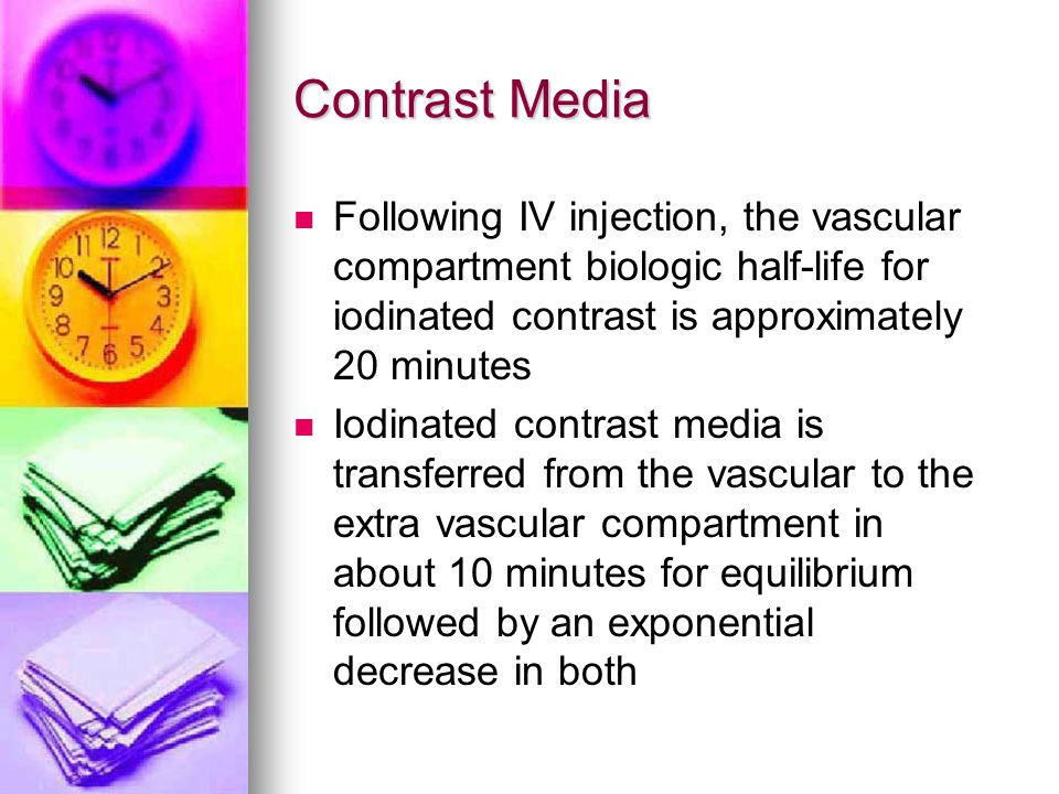 Contrast Media Following IV injection, the vascular compartment biologic half-life for iodinated contrast is approximately 20 minutes.