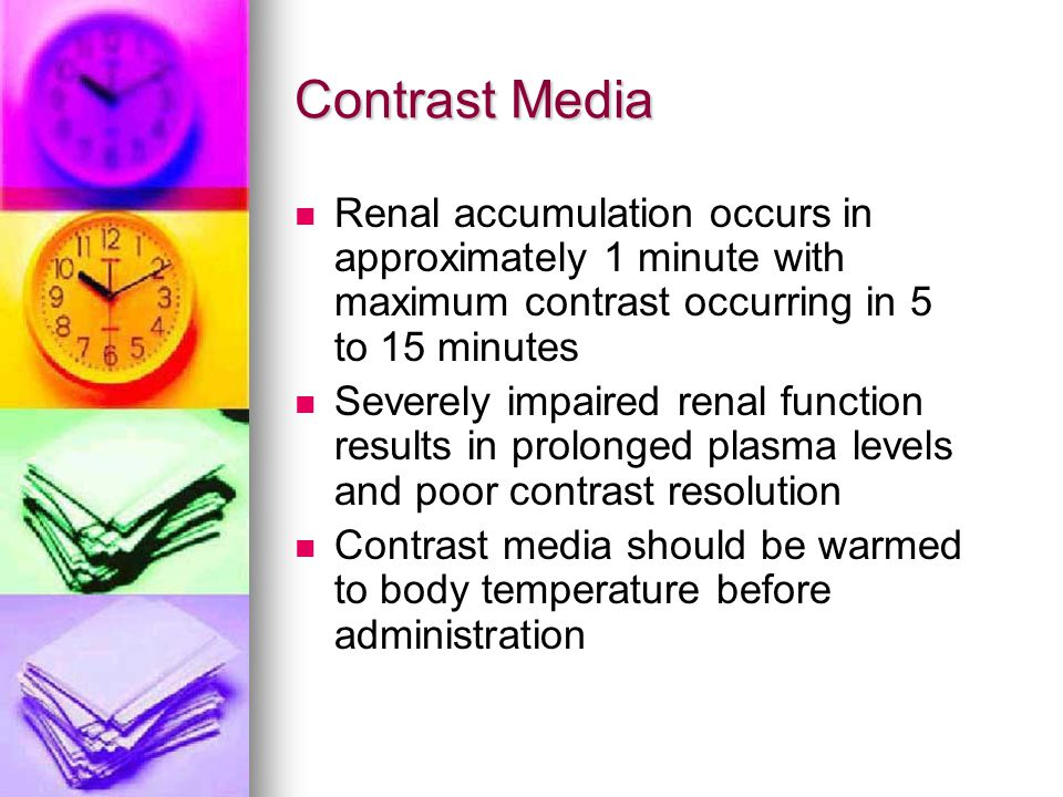 Contrast Media Renal accumulation occurs in approximately 1 minute with maximum contrast occurring in 5 to 15 minutes.