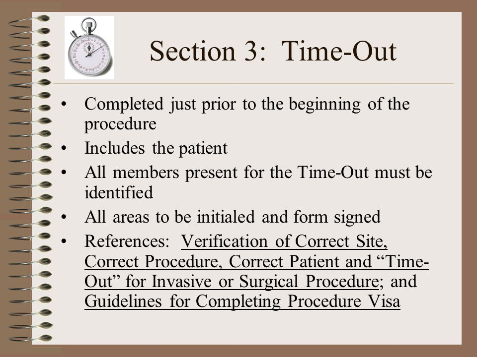Section 3: Time-Out Completed just prior to the beginning of the procedure. Includes the patient.
