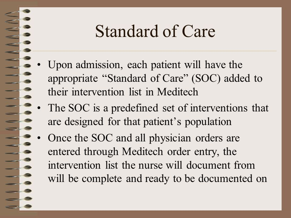 Standard of Care Upon admission, each patient will have the appropriate Standard of Care (SOC) added to their intervention list in Meditech.