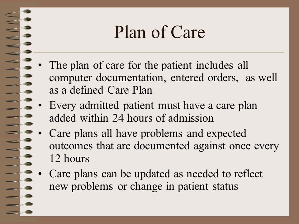 Plan of Care The plan of care for the patient includes all computer documentation, entered orders, as well as a defined Care Plan.