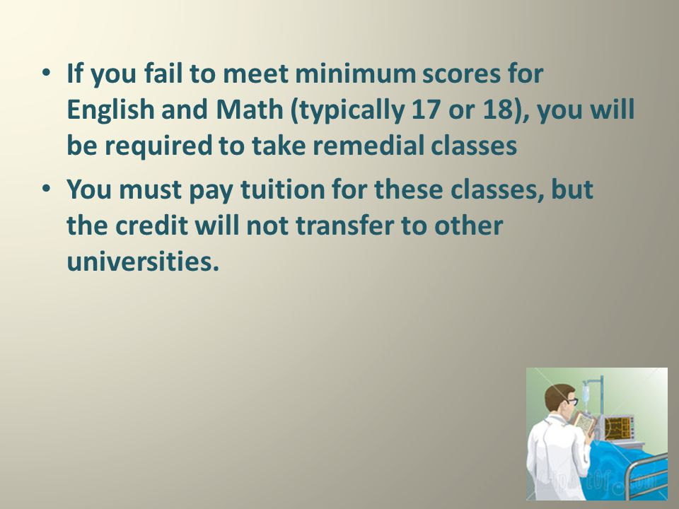 If you fail to meet minimum scores for English and Math (typically 17 or 18), you will be required to take remedial classes