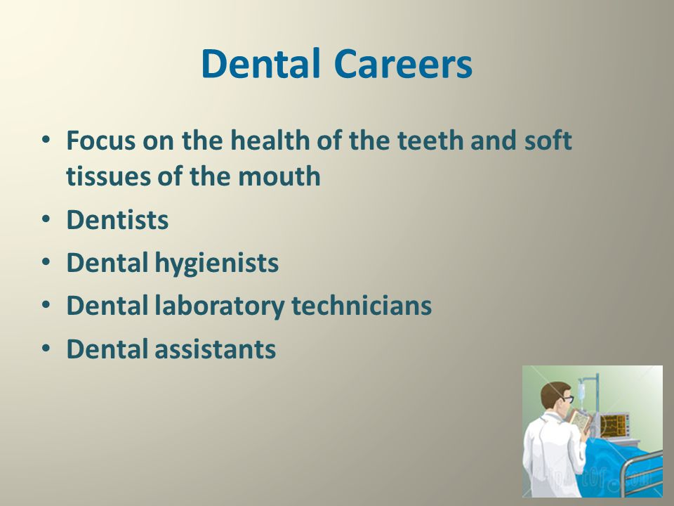 Dental Careers Focus on the health of the teeth and soft tissues of the mouth. Dentists. Dental hygienists.