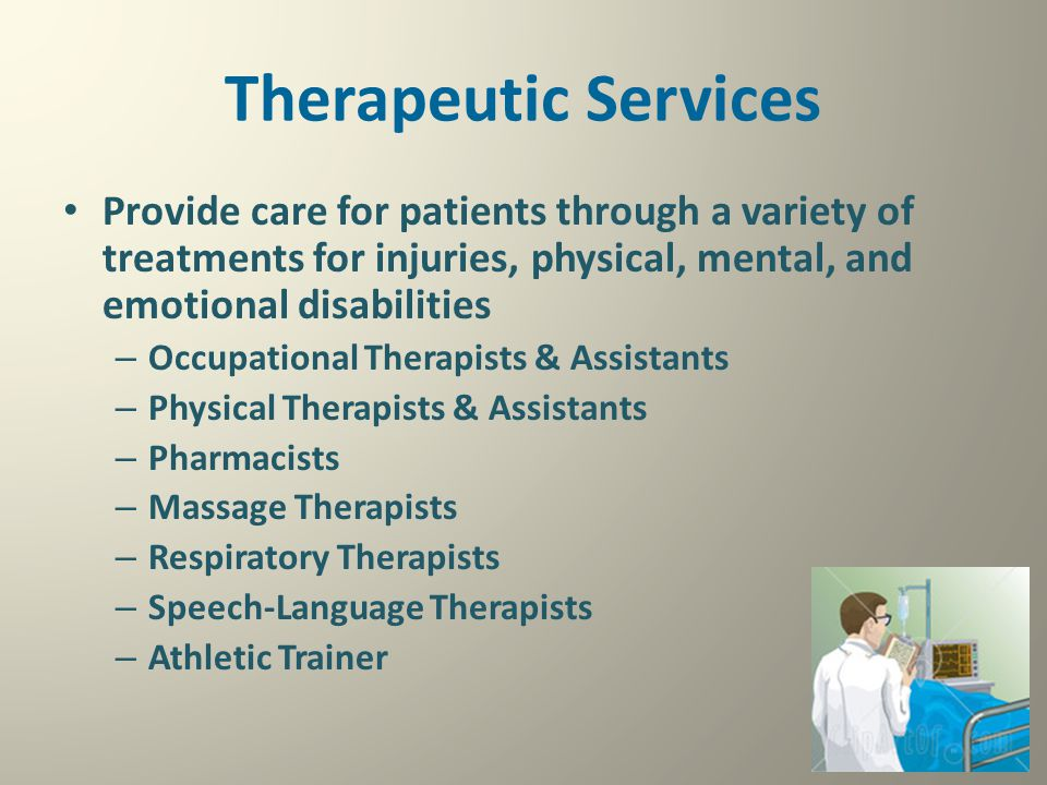 Therapeutic Services Provide care for patients through a variety of treatments for injuries, physical, mental, and emotional disabilities.