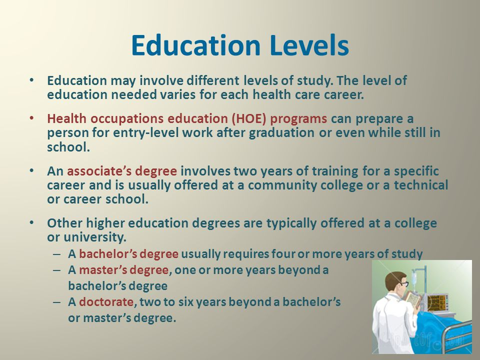 Education Levels Education may involve different levels of study. The level of education needed varies for each health care career.