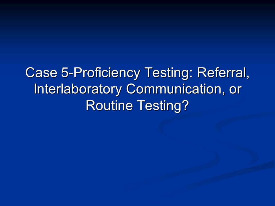 Case 5-Proficiency Testing: Referral, Interlaboratory Communication, or Routine Testing