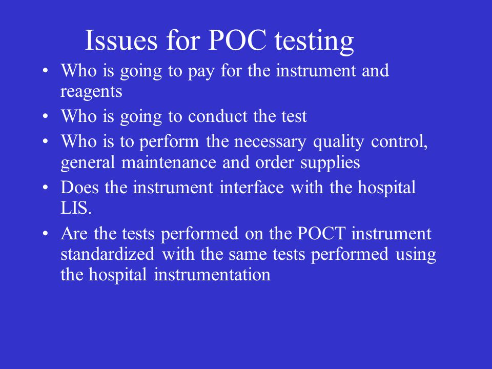 Issues for POC testing Who is going to pay for the instrument and reagents. Who is going to conduct the test.