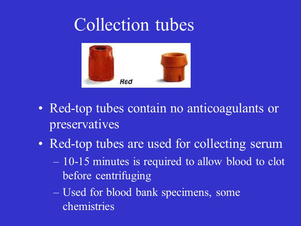 Collection tubes Red-top tubes contain no anticoagulants or preservatives. Red-top tubes are used for collecting serum.