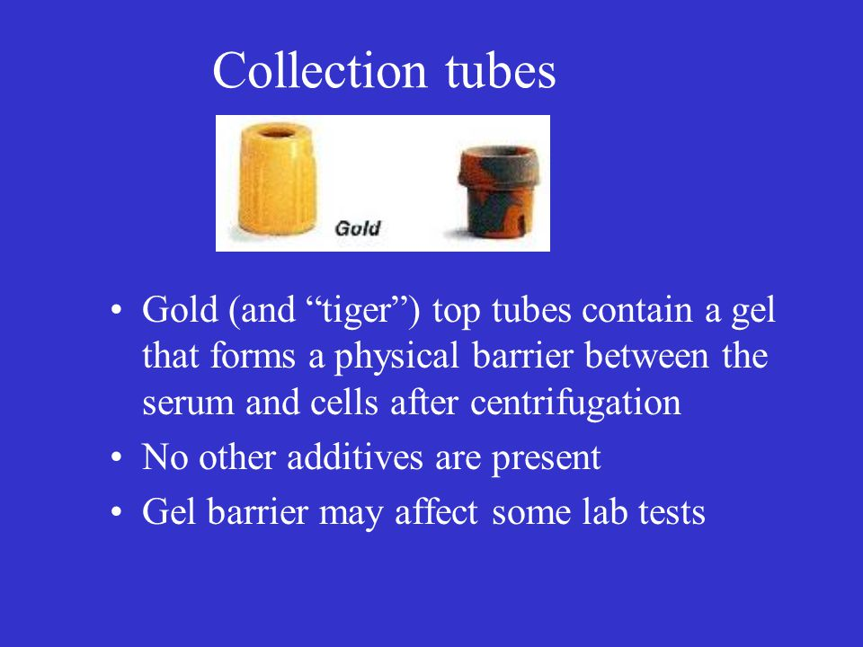 Collection tubes Gold (and tiger ) top tubes contain a gel that forms a physical barrier between the serum and cells after centrifugation.