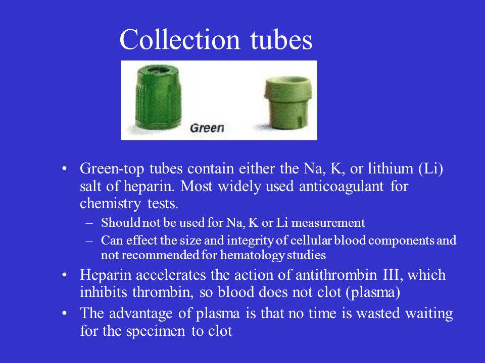 Collection tubes Green-top tubes contain either the Na, K, or lithium (Li) salt of heparin. Most widely used anticoagulant for chemistry tests.