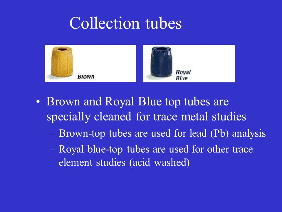 Collection tubes Brown and Royal Blue top tubes are specially cleaned for trace metal studies. Brown-top tubes are used for lead (Pb) analysis.