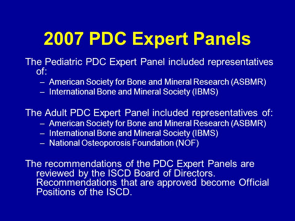 2007 PDC Expert Panels The Pediatric PDC Expert Panel included representatives of: American Society for Bone and Mineral Research (ASBMR)