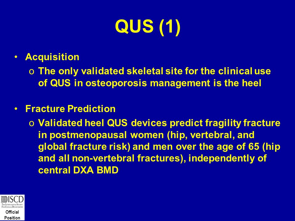 QUS (1) Acquisition. The only validated skeletal site for the clinical use of QUS in osteoporosis management is the heel.
