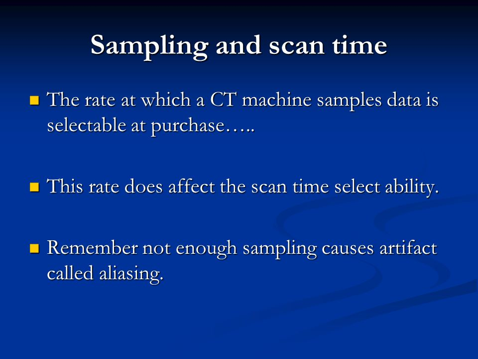 Sampling and scan time The rate at which a CT machine samples data is selectable at purchase….. This rate does affect the scan time select ability.