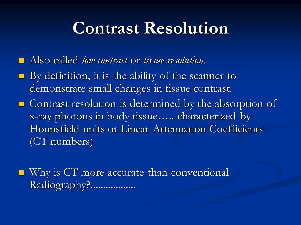 Contrast Resolution Also called low contrast or tissue resolution.