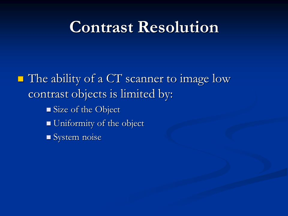 Contrast Resolution The ability of a CT scanner to image low contrast objects is limited by: Size of the Object.