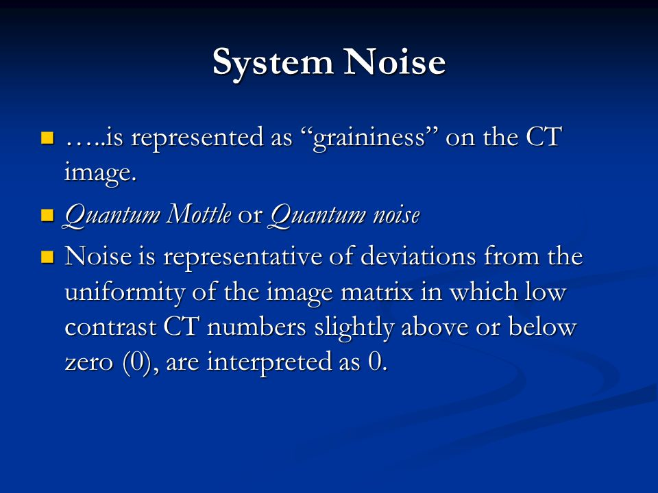 System Noise …..is represented as graininess on the CT image.