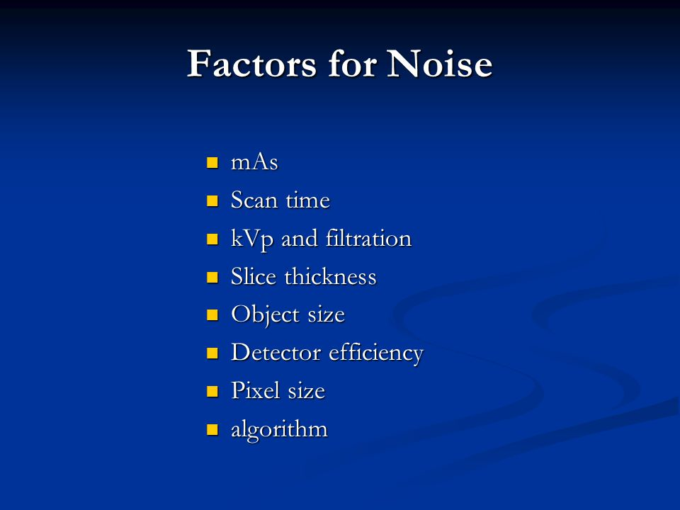Factors for Noise mAs Scan time kVp and filtration Slice thickness