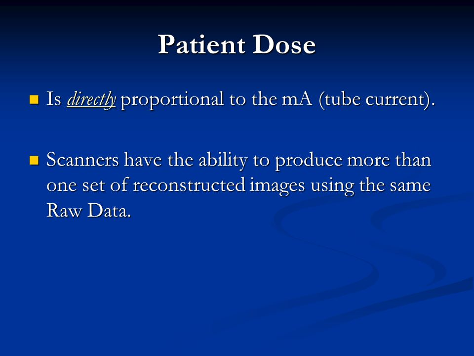 Patient Dose Is directly proportional to the mA (tube current).