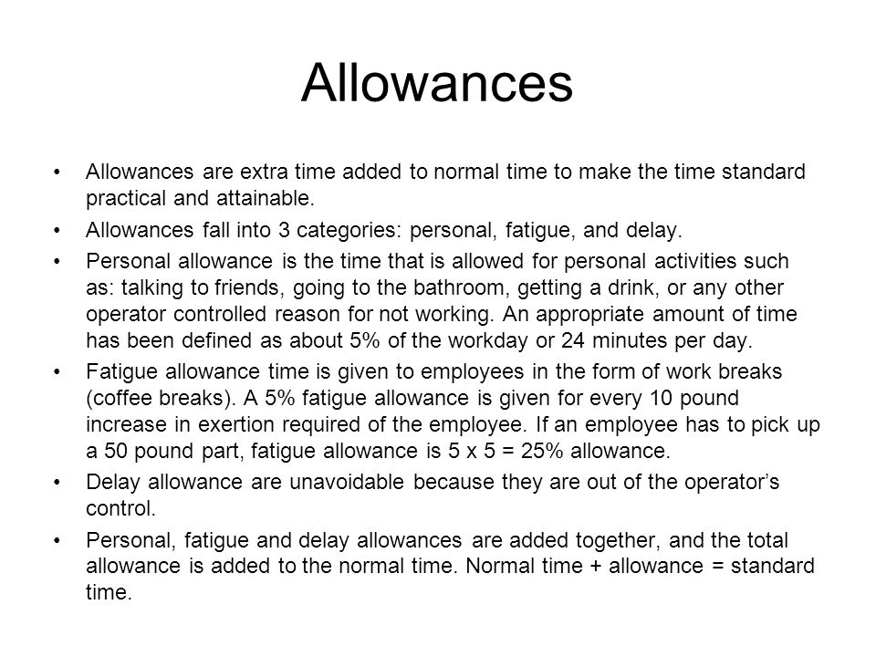 Allowances Allowances are extra time added to normal time to make the time standard practical and attainable.
