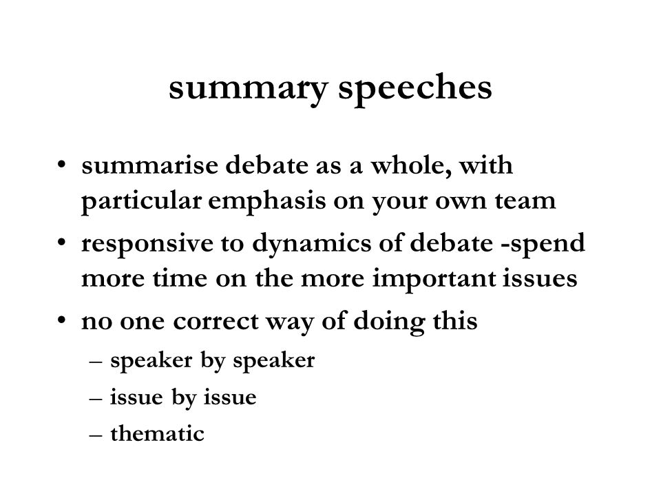 summary speechessummarise debate as a whole, with particular emphasis on your own team.