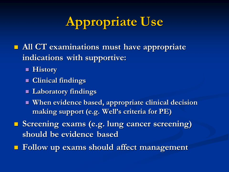 Appropriate Use All CT examinations must have appropriate indications with supportive: History. Clinical findings.