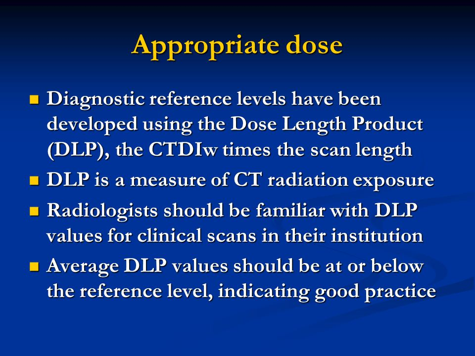 Appropriate dose Diagnostic reference levels have been developed using the Dose Length Product (DLP), the CTDIw times the scan length.