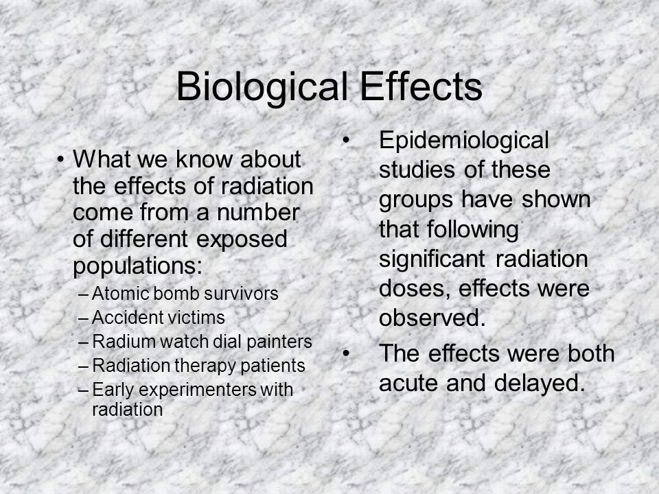 Biological Effects Epidemiological studies of these groups have shown that following significant radiation doses, effects were observed.