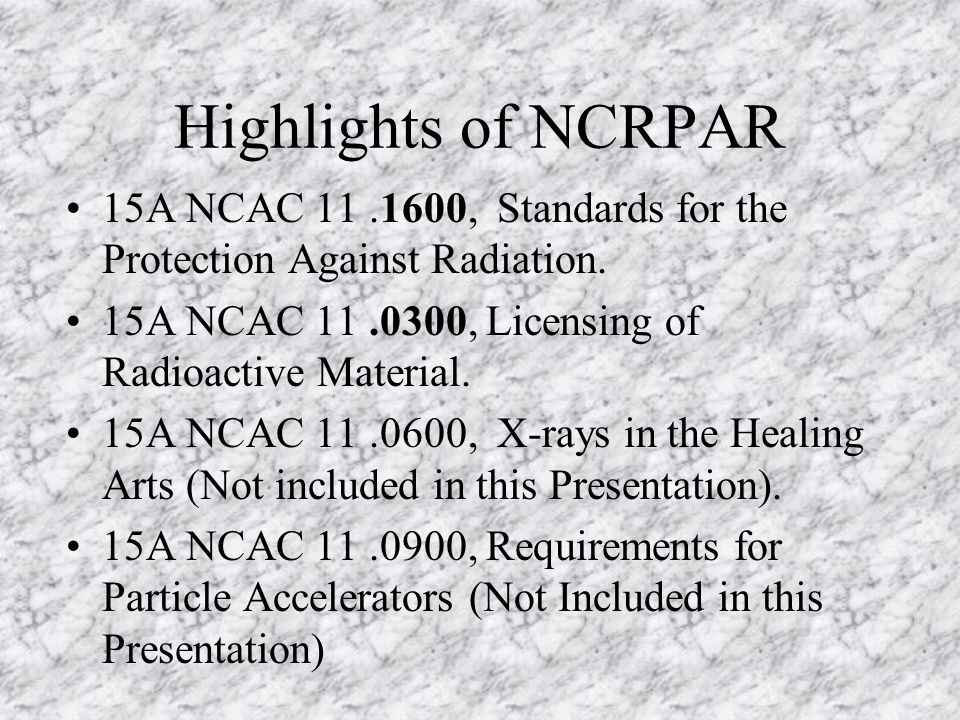 Highlights of NCRPAR 15A NCAC 11 .1600, Standards for the Protection Against Radiation. 15A NCAC 11 .0300, Licensing of Radioactive Material.