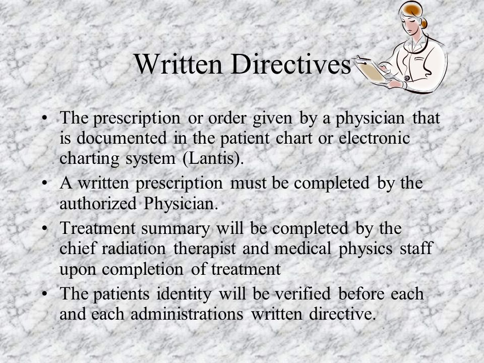 Written Directives The prescription or order given by a physician that is documented in the patient chart or electronic charting system (Lantis).