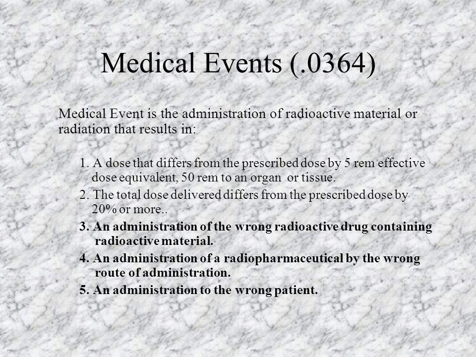 Medical Events (.0364) Medical Event is the administration of radioactive material or radiation that results in: