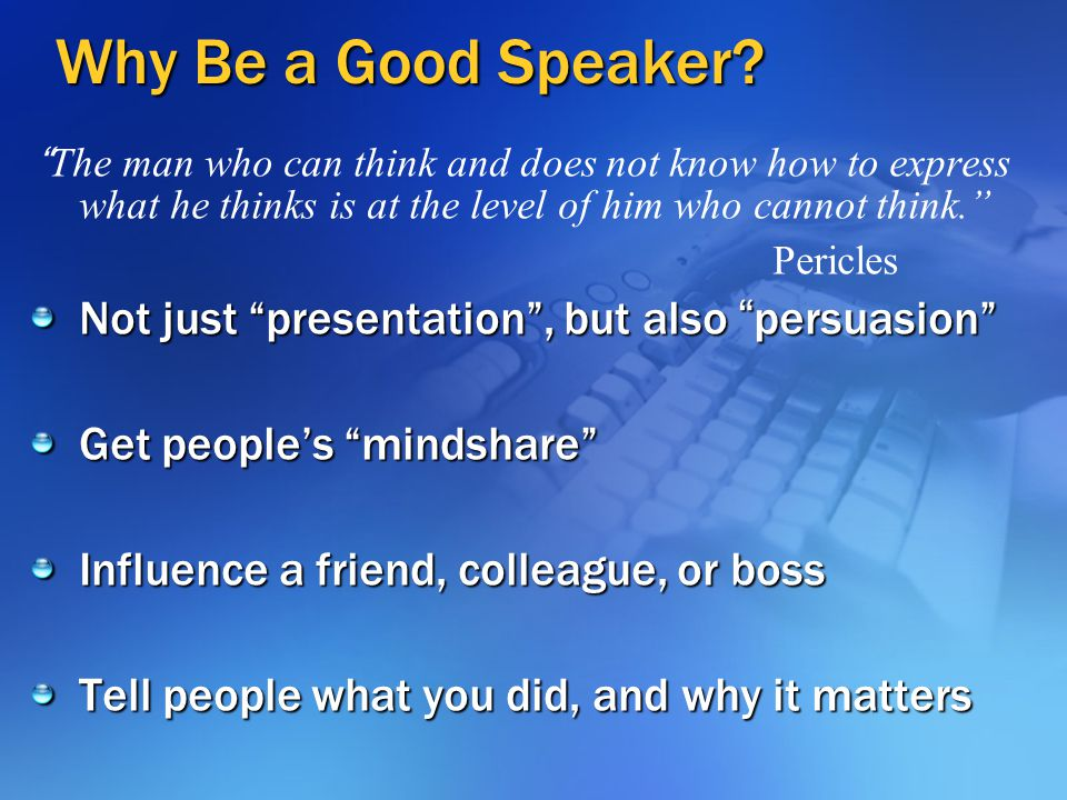 Why Be a Good Speaker Not just presentation , but also persuasion