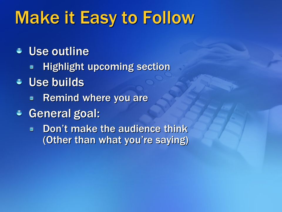 Make it Easy to Follow Use outline Use builds General goal: