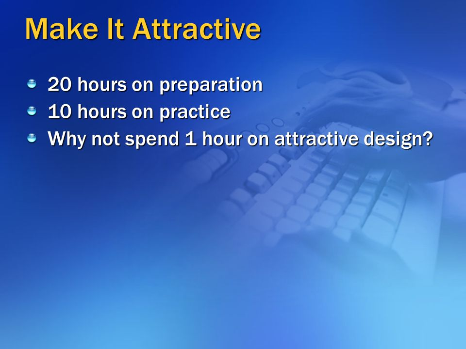Make It Attractive 20 hours on preparation 10 hours on practice