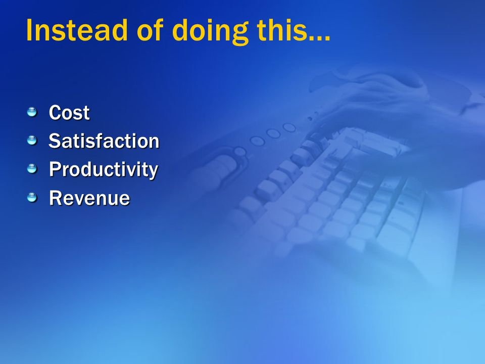Instead of doing this… Cost Satisfaction Productivity Revenue