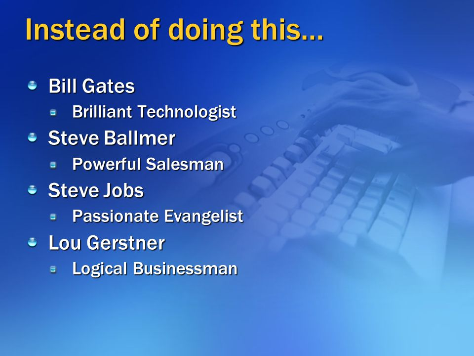 Instead of doing this… Bill Gates Steve Ballmer Steve Jobs