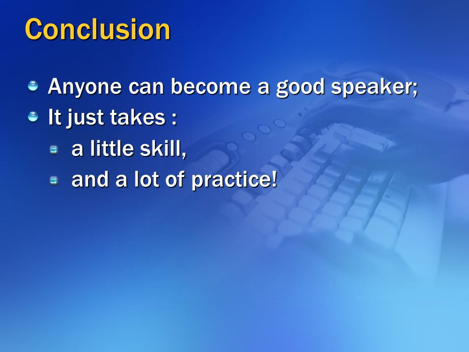 Conclusion Anyone can become a good speaker; It just takes :