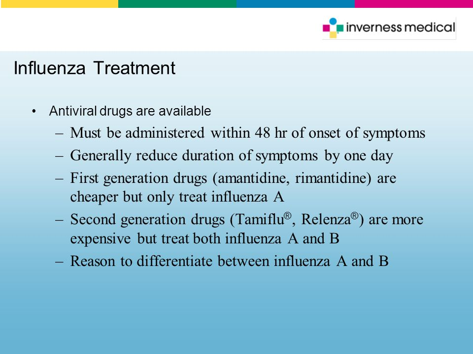 Influenza Treatment Antiviral drugs are available. Must be administered within 48 hr of onset of symptoms.