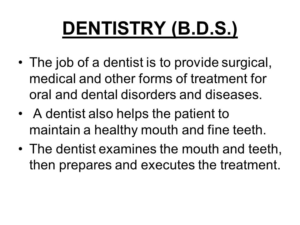 DENTISTRY (B.D.S.) The job of a dentist is to provide surgical, medical and other forms of treatment for oral and dental disorders and diseases.